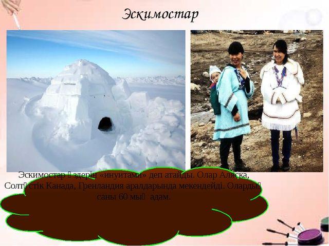 Эскимостар Эскимостар өздерін «инуитами» деп атайды. Олар Аляска, Солтүстік К...