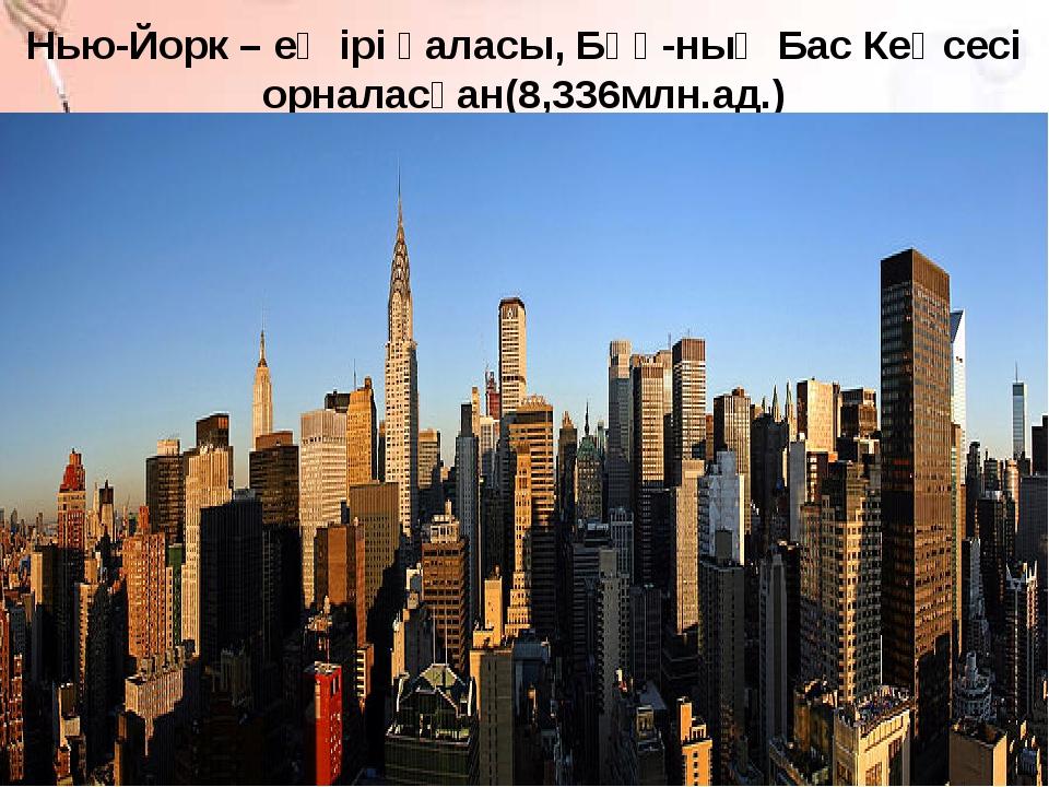 Нью-Йорк – ең ірі қаласы, БҰҰ-ның Бас Кеңсесі орналасқан(8,336млн.ад.)