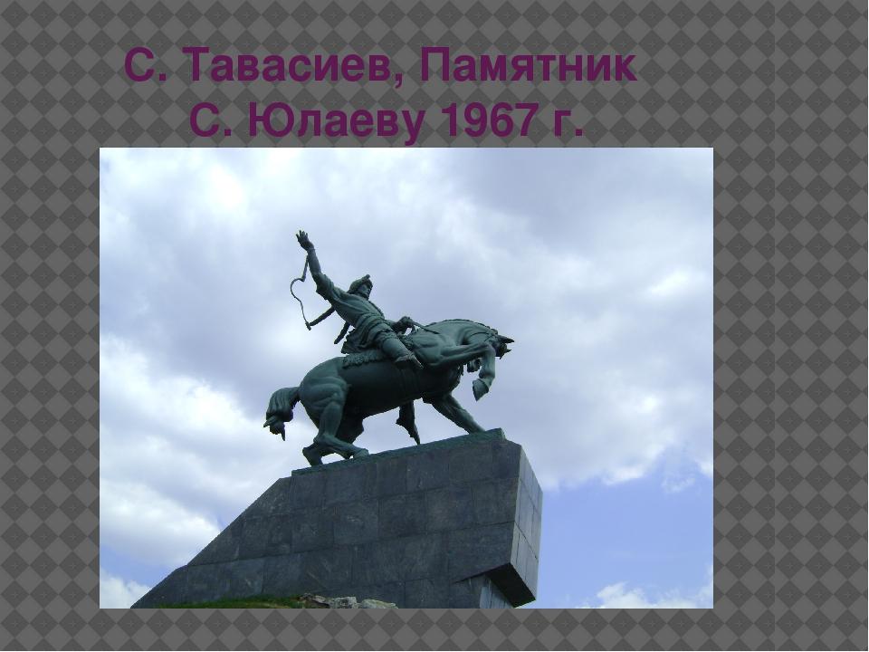 С. Тавасиев, Памятник С. Юлаеву 1967 г.