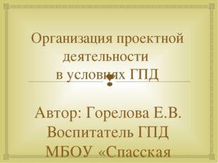 Организация проектной деятельности в условиях ГПД Автор: Горелова Е.В. Воспит