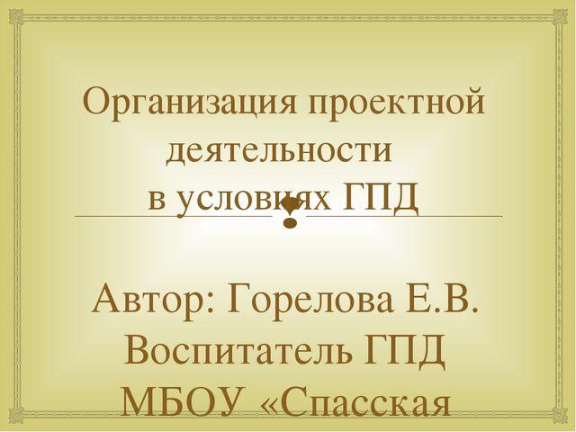Организация проектной деятельности в условиях ГПД Автор: Горелова Е.В. Воспит...