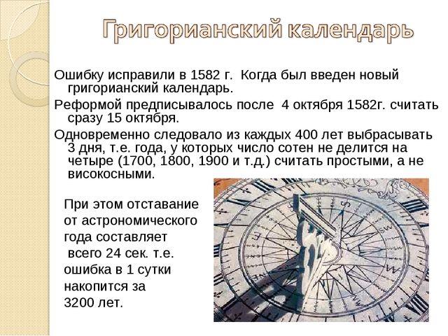 Ошибку исправили в 1582 г. Когда был введен новый григорианский календарь. Ре...