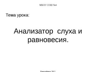 МБОУ СОШ №4 Тема урока: Анализатор слуха и равновесия. Новосибирск 2013
