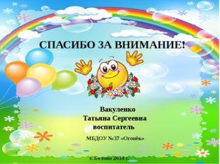 Вакуленко Татьяна Сергеевна воспитатель СПАСИБО ЗА ВНИМАНИЕ! МБДОУ №37 «Огон