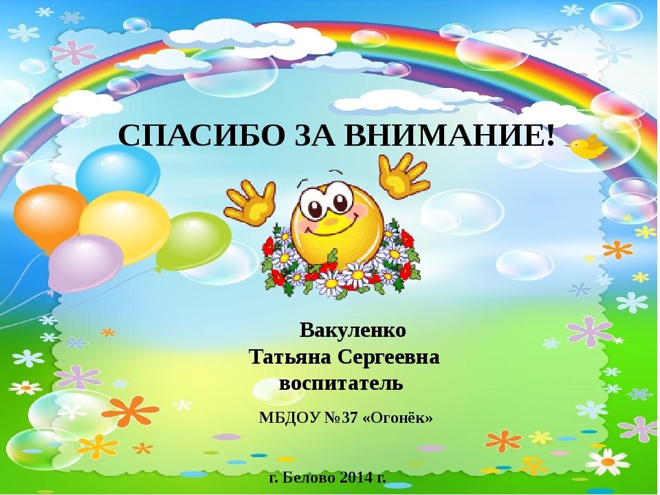 Вакуленко Татьяна Сергеевна воспитатель СПАСИБО ЗА ВНИМАНИЕ! МБДОУ №37 «Огон...