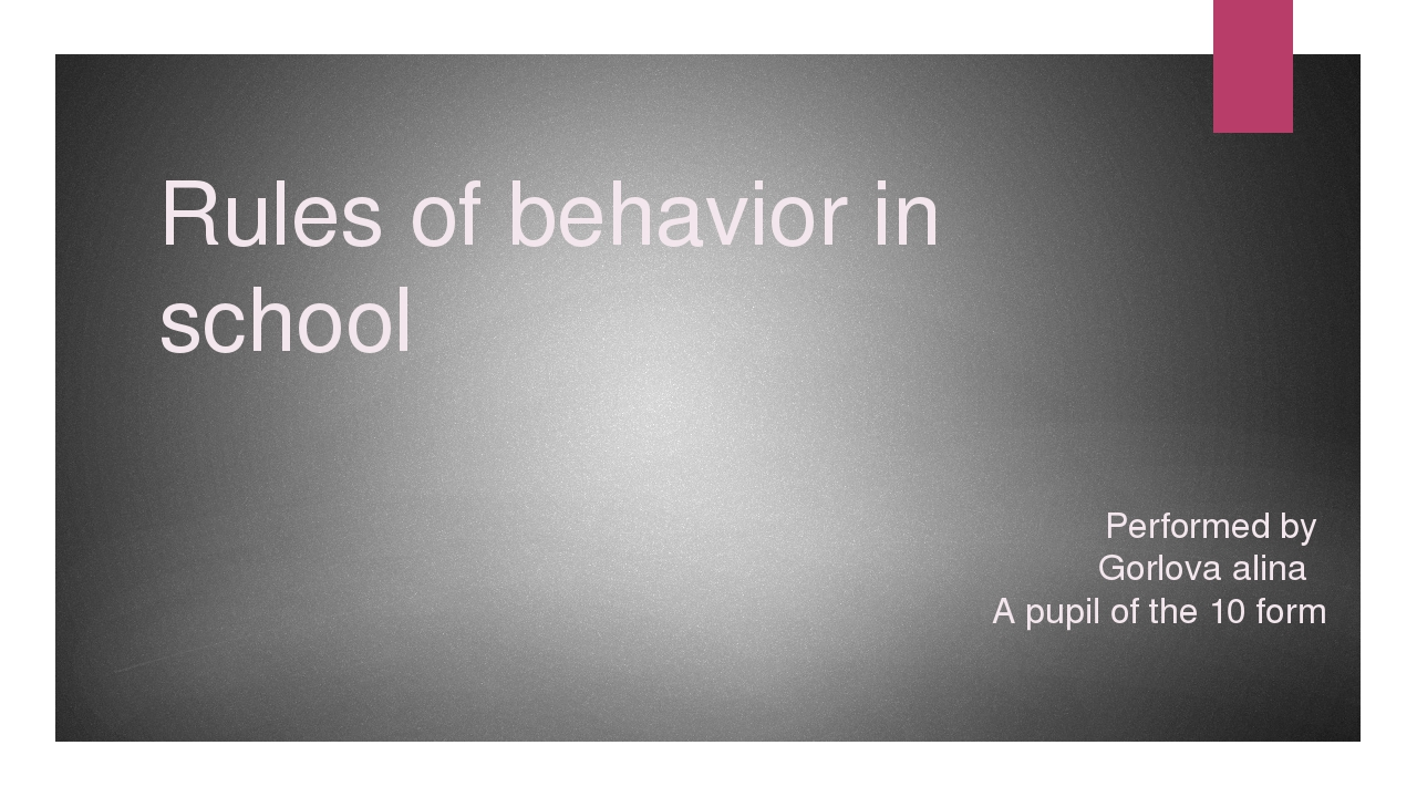 Rules of behavior in school Performed by Gorlova alina A pupil of the 10 form