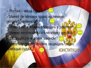 – Россия – наша страна? – Имеет ли человек право на личную неприкосновенность