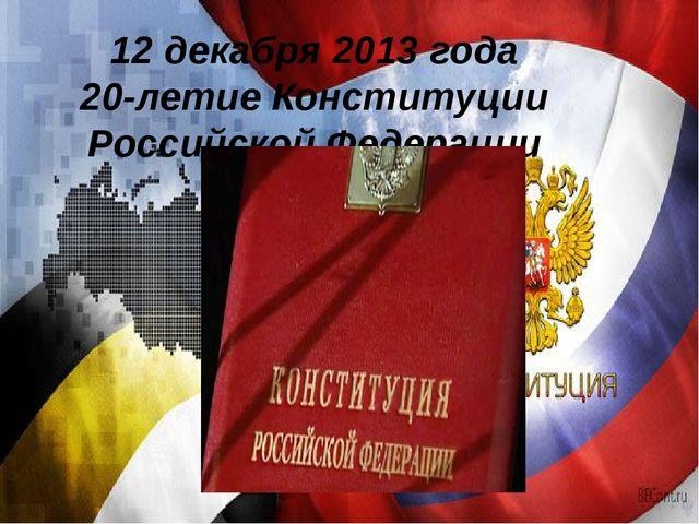 12 декабря 2013 года 20-летие Конституции Российской Федерации