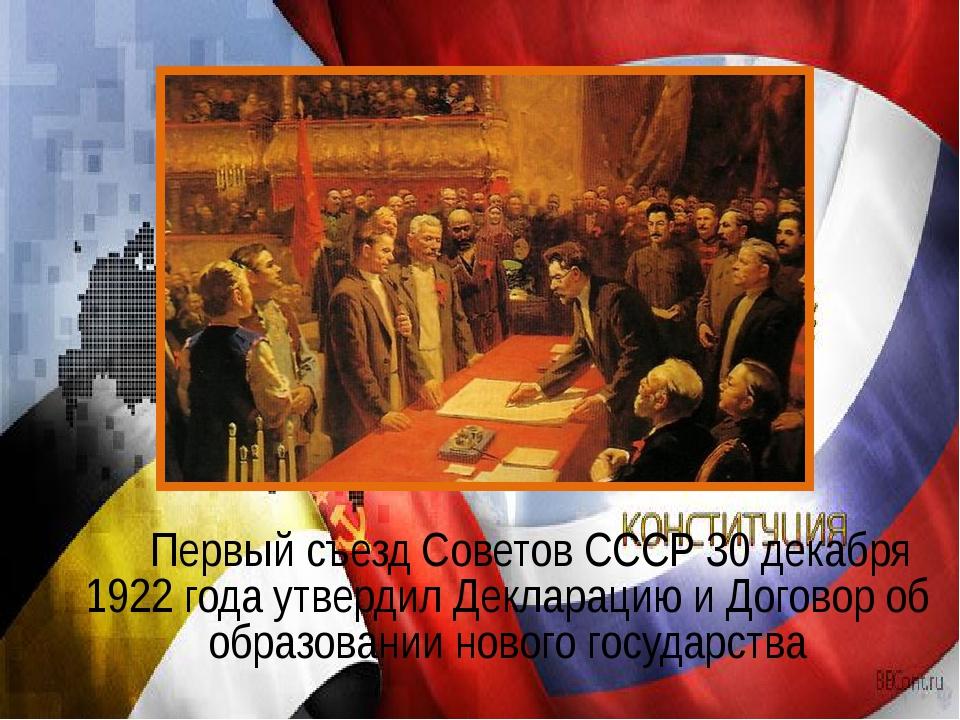 Первый съезд Советов СССР 30 декабря 1922 года утвердил Декларацию и Догово...