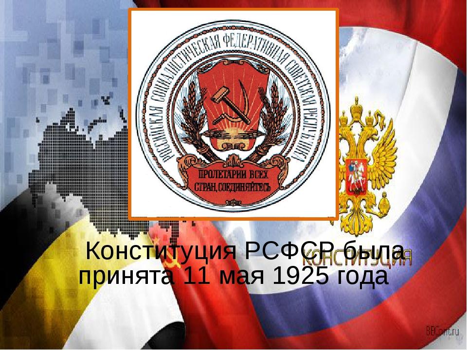 Конституция РСФСР была принята 11 мая 1925 года