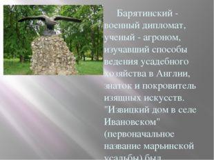 Барятинский - военный дипломат, ученый - агроном, изучавший способы ведения