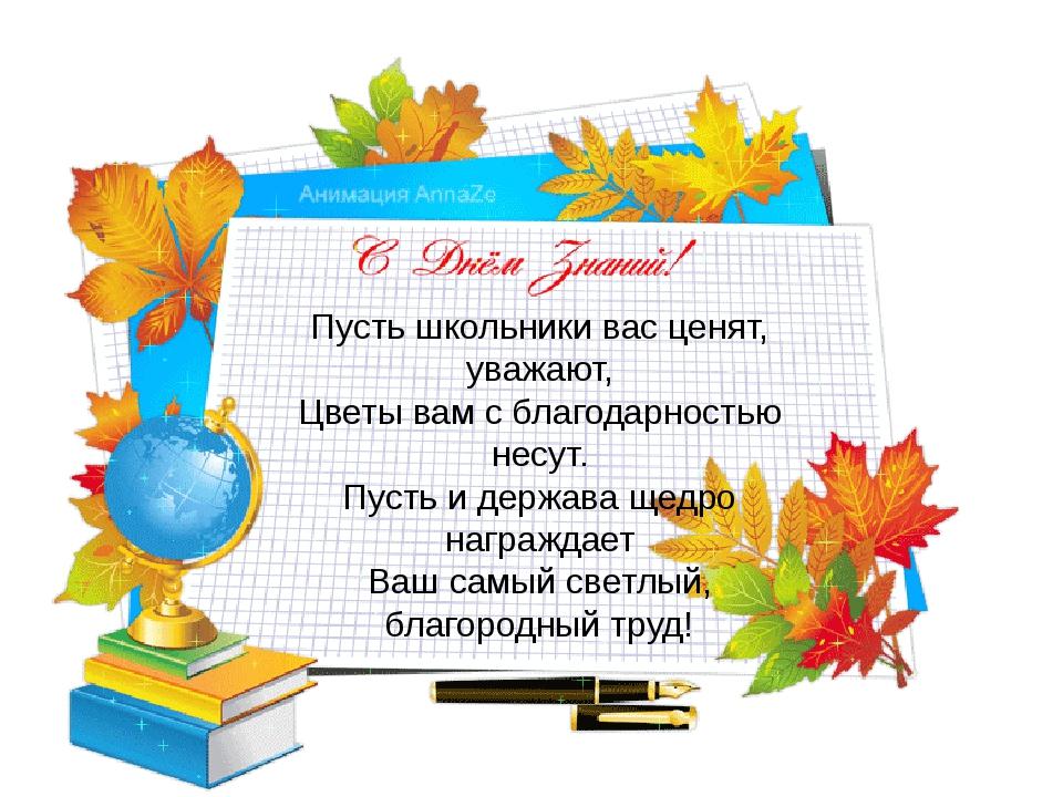Пусть школьники вас ценят, уважают, Цветы вам с благодарностью несут. Пусть и...