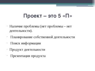 Проект – это 5 «П» Наличие проблемы (нет проблемы – нет деятельности). Плани