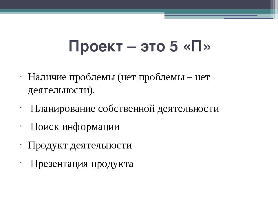 Проект – это 5 «П» Наличие проблемы (нет проблемы – нет деятельности). Плани...