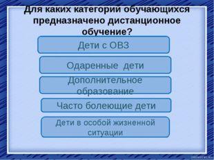 Для каких категорий обучающихся предназначено дистанционное обучение? Дети с