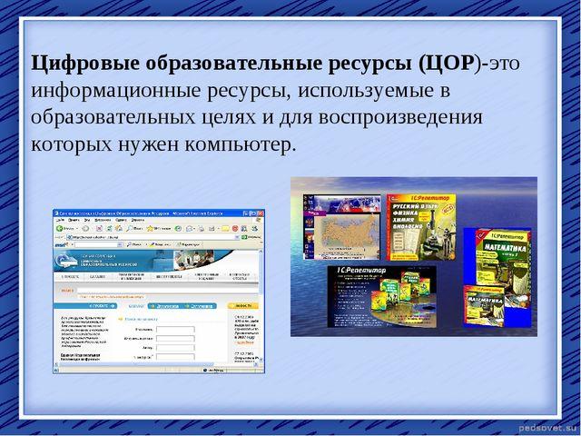 Цифровые образовательные ресурсы (ЦОР)-это информационные ресурсы, используем...