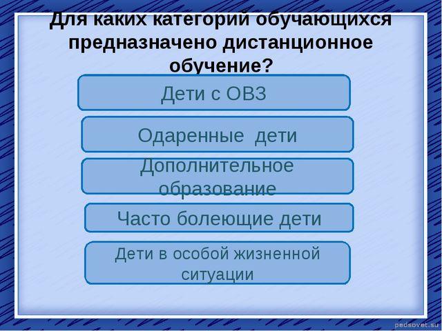 Для каких категорий обучающихся предназначено дистанционное обучение? Дети с...