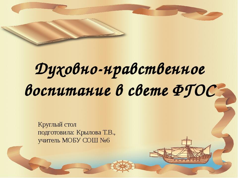 Духовно-нравственное воспитание в свете ФГОС Круглый стол подготовила: Крылов...