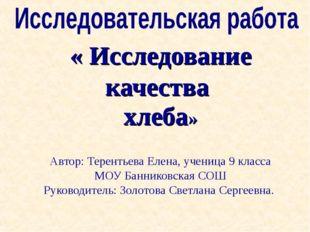 « Исследование качества хлеба» Автор: Терентьева Елена, ученица 9 класса МОУ