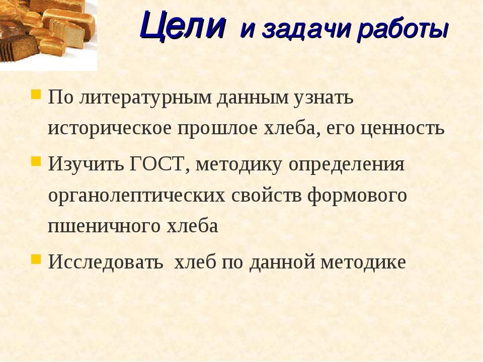 Цели и задачи работы По литературным данным узнать историческое прошлое хлеба...