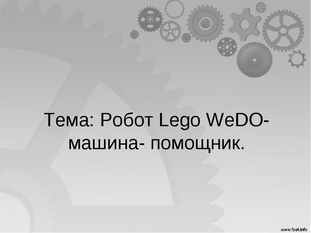 Тема: Робот Lego WeDO- машина- помощник.