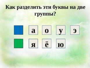 Как разделить эти буквы на две группы? а о у э я ё ю