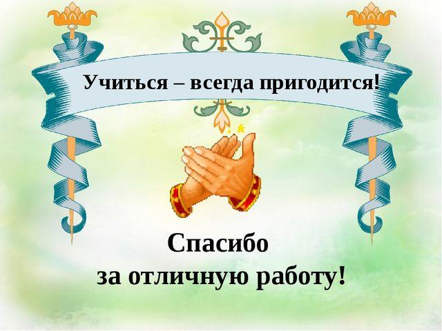 Спасибо за отличную работу! Учиться – всегда пригодится!