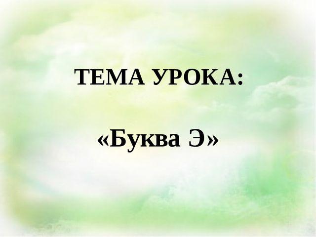 ТЕМА УРОКА: «Буква Э»