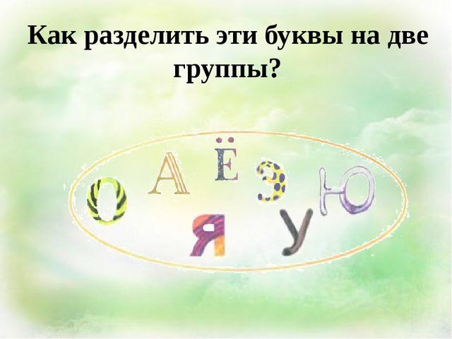 Как разделить эти буквы на две группы?