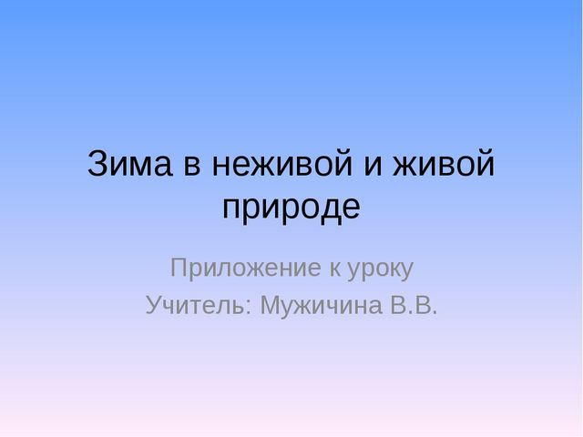 Зима в неживой и живой природе Приложение к уроку Учитель: Мужичина В.В.