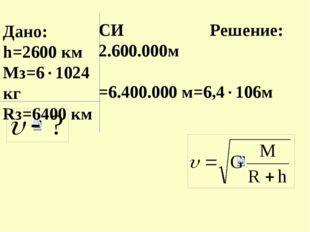 Дано: h=2600 км Мз=61024кг Rз=6400 км СИ Решение: 2.600.000м =6.400.000 м=6,