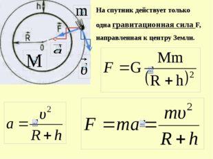 На спутник действует только одна гравитационная сила F, направленная к центру