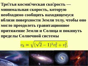 Тре́тья косми́ческая ско́рость — минимальная скорость, которую необходимо соо