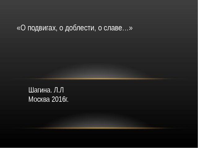Шагина. Л.Л Москва 2016г. «О подвигах, о доблести, о славе…»