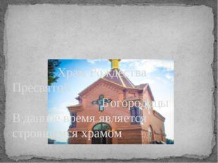 Храм Рождества Пресвятой Богородицы В данное время является строящимся храмом