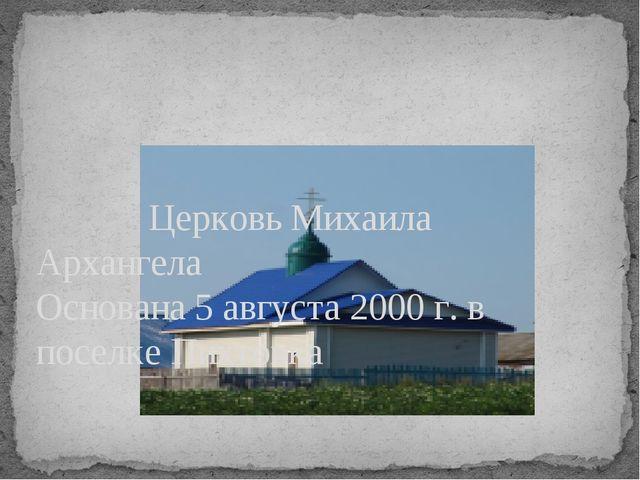 Церковь Михаила Архангела Основана 5 августа 2000 г. в поселке Пихтовка