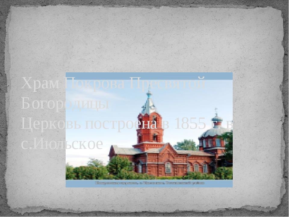 Храм Покрова Пресвятой Богородицы Церковь построена в 1855 г. в с.Июльское
