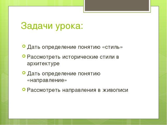 Задачи урока: Дать определение понятию «стиль» Рассмотреть исторические стили...