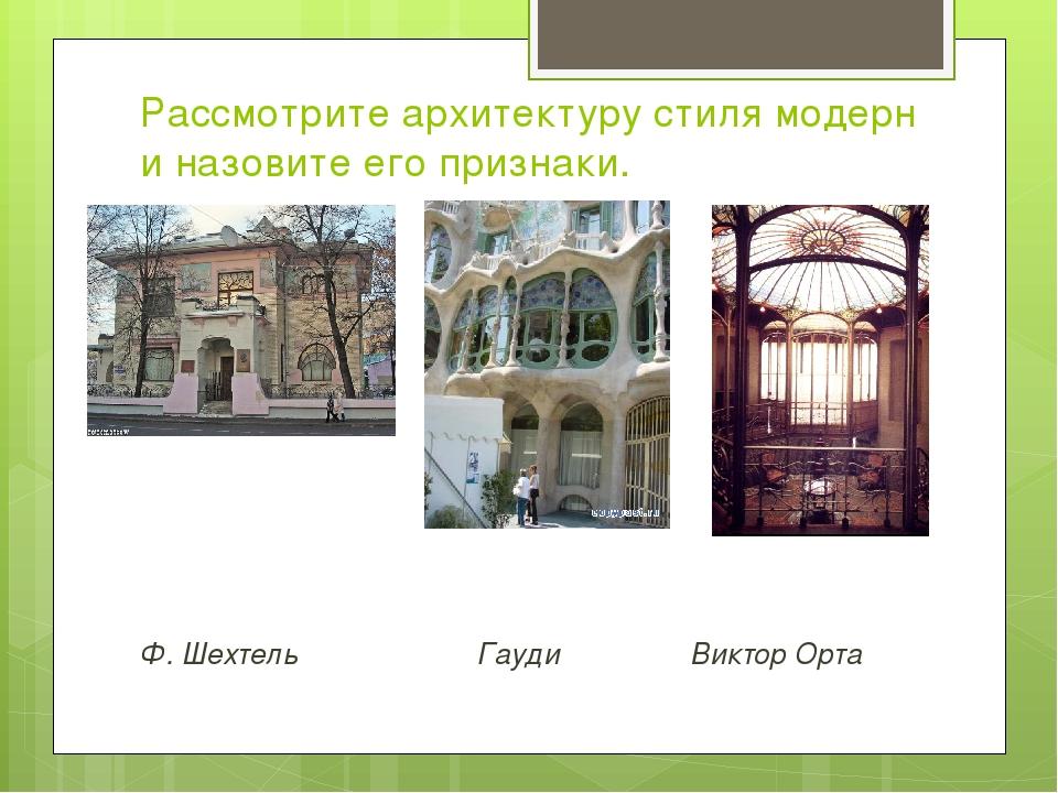 Ф. Шехтель Гауди Виктор Орта Рассмотрите архитектуру стиля модерн и назовите...