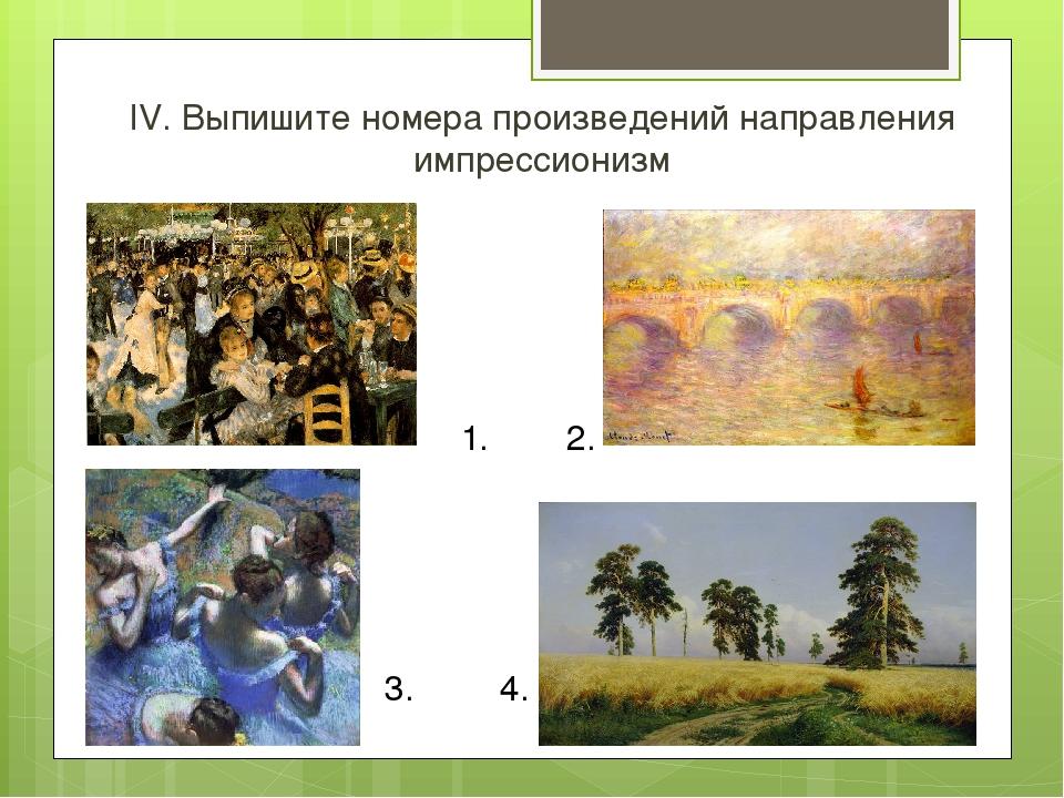 IV. Выпишите номера произведений направления импрессионизм 2. 3. 4. 1.