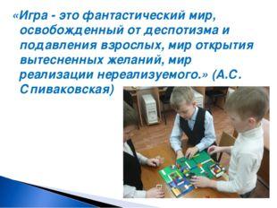 «Игра - это фантастический мир, освобожденный от деспотизма и подавления взро