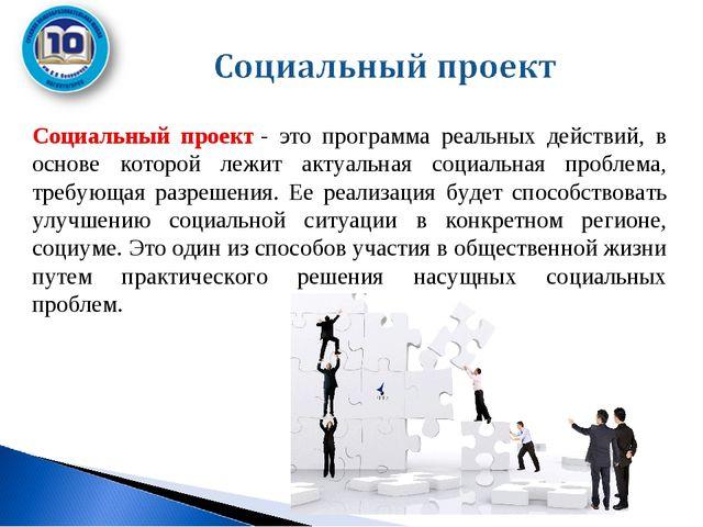 Социальный проект- это программа реальных действий, в основе которой лежит...