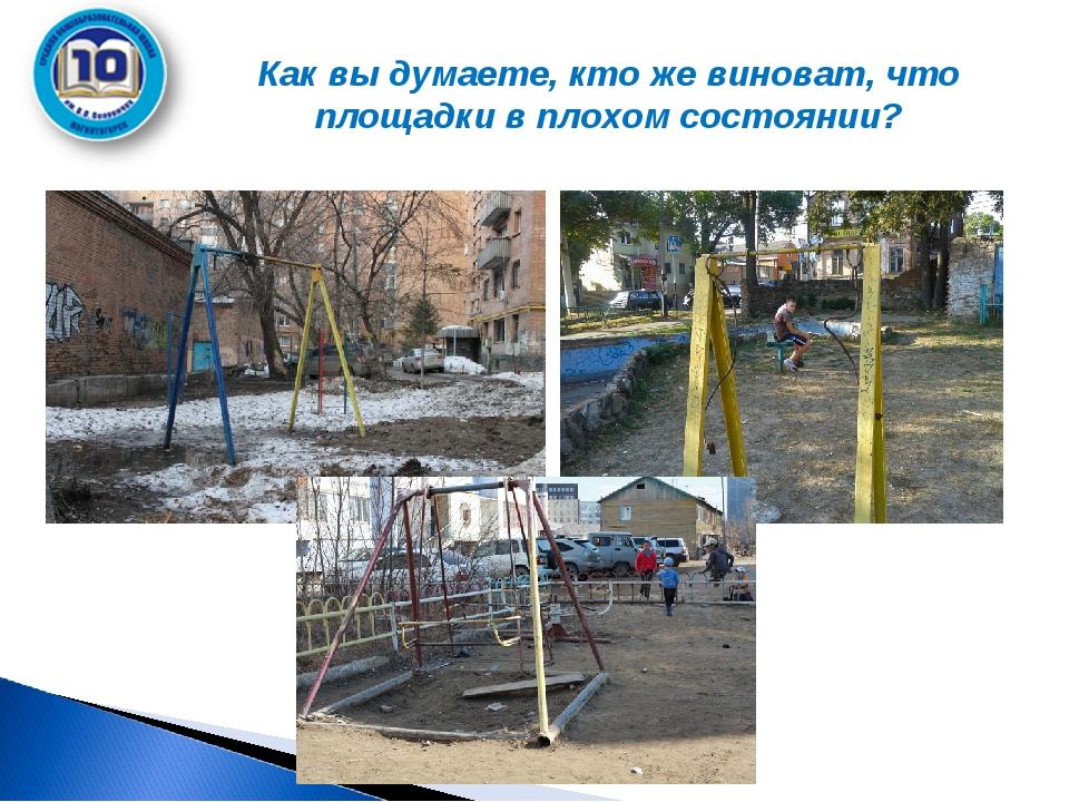 Как вы думаете, кто же виноват, что площадки в плохом состоянии?