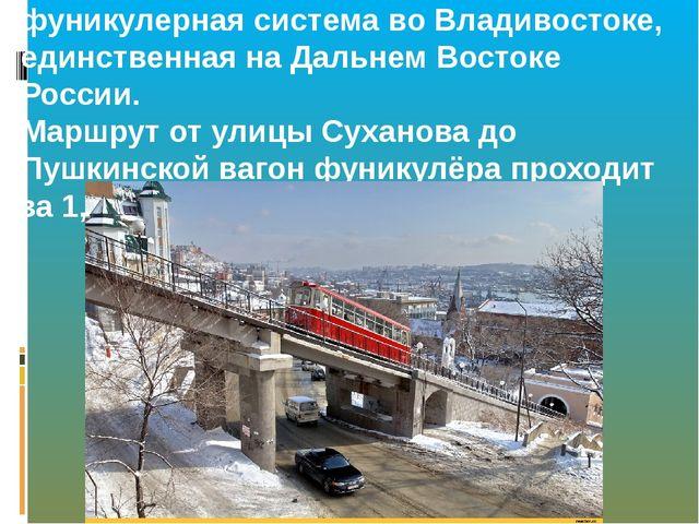Владивостокский фуникулер — фуникулерная система во Владивостоке, единственна...