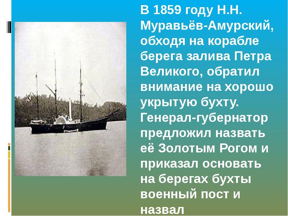 В 1859 году Н.Н. Муравьёв-Амурский, обходя на корабле берега залива Петра Вел...