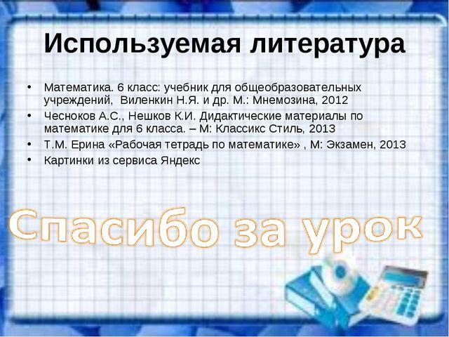 Используемая литература Математика. 6 класс: учебник для общеобразовательных...
