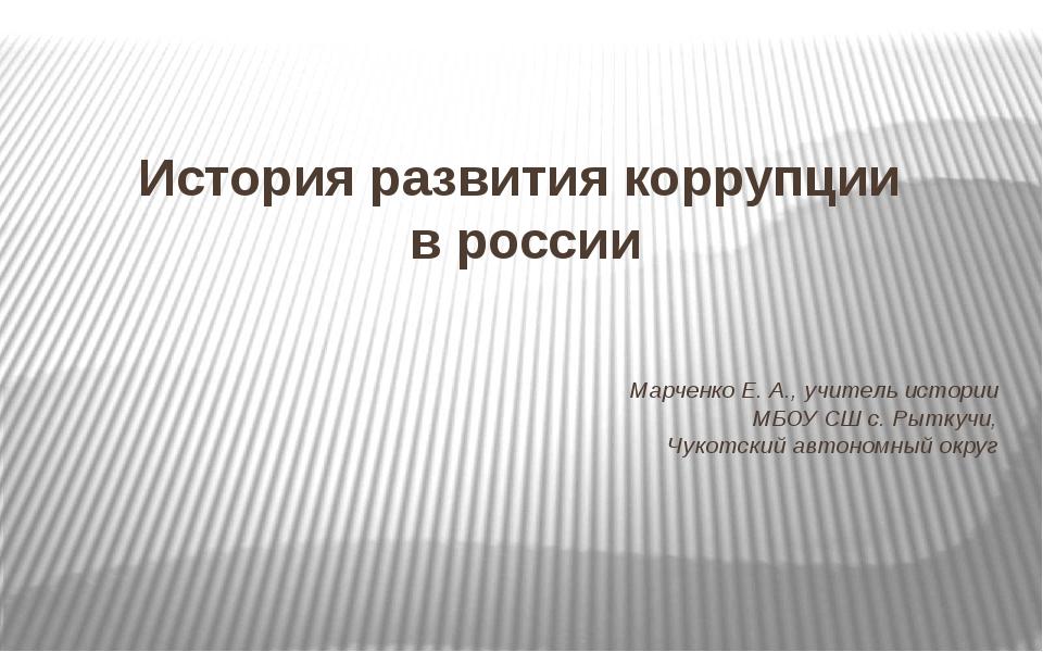 История развития коррупции в россии Марченко Е. А., учитель истории МБОУ СШ с...