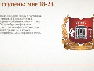 1 ступень: мне 18-24 После окончания школы я поступлю в «Уральский Государств