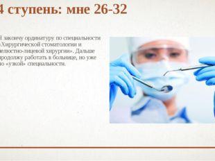4 ступень: мне 26-32 Я закончу ординатуру по специальности «Хирургической сто