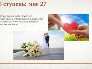5 ступень: мне 27 Обзаведусь семьёй. Семья-это поддержка и любовь близких люд